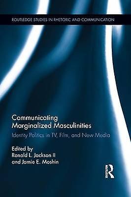 Communicating Marginalized Masculinicravates  Identity Politics in TV Film and nouveau Media by Jackson II & Ronald L.