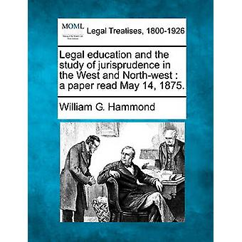 Legal education and the study of jurisprudence in the West and Northwest  a paper read May 14 1875. by Hammond & William G.