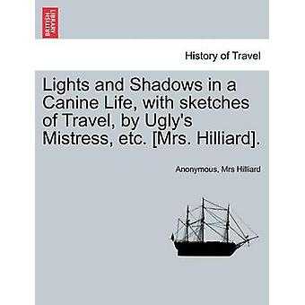 Lights and Shadows in a Canine Life with sketches of Travel by Uglys Mistress etc. Mrs. Hilliard. by Anonymous