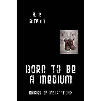 Born to Be a Medium Diaries of Incarnations by Katelan & A. C.