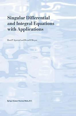 Singular Differential and Integral Equations with Applications by Agarwal & R.P.