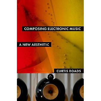 Composing Electronic Music - A New Aesthetic by Curtis Roads - 9780195