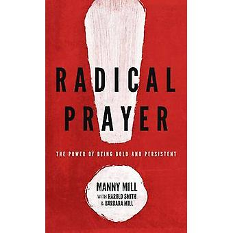 Radical Prayer - The Power of Being Bold and Persistent by Manny Mill