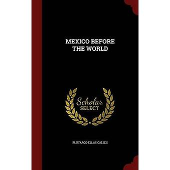 MEXICO BEFORE THE WORLD by CALLES & PLUTARCO ELLAS