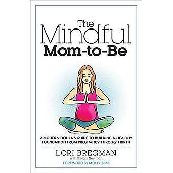 The Mindful Mom-To-Be - A Modern Doula's Guide to Building a Healthy F
