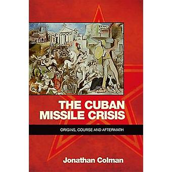 The Cuban Missile Crisis - Origins - Course and Aftermath by Jonathan