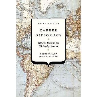 Career Diplomacy - Life and Work in the US Foreign Service by Harry W.