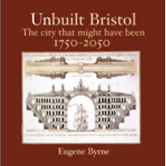 Unbuilt Bristol: The City That Might Have Been 1750-2050