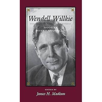 Wendell Willkie Hoosier Internationalist by Madison & James H.