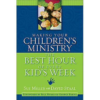 Making Your Childrens Ministry the Best Hour of Every Kids Week by Miller & Sue