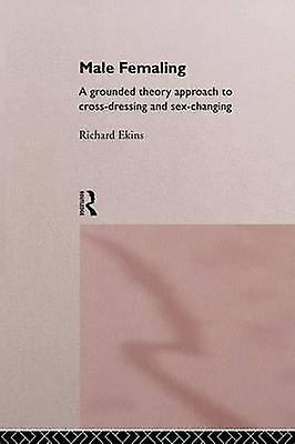 Male Femaling A Grounded Approach to CrossRobeing and SexChanging by Ekins & Richard