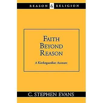 Faith Beyond Reason A Kierkegaardian Account by Evans & C. Stephen
