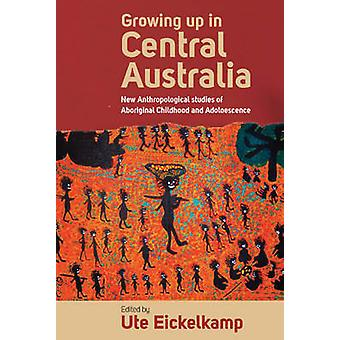 Growing Up in Central Australia New Anthropological Studies of Aboriginal Childhood and Adolescence by Eickelkamp & Ute
