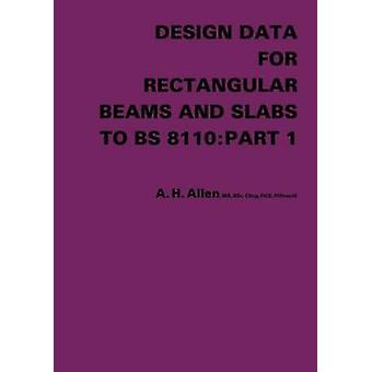 Design Data for Rectangular Beams and Slabs to Bs 8110 Part 1 by Allen & A. H.