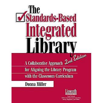 The StandardsBased Integrated Library A Collaborative Approach for Aligning the Library Program with the Classroom Curriculum by Miller & Donna P.