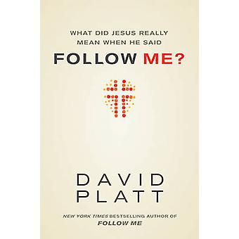 What Did Jesus Really Mean When He Said Follow Me? by David Platt - 9