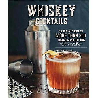 Whiskey Cocktails - The Ultimate Guide to More Than 300 Cocktails and