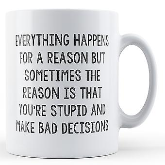 Everything Happens For A Reason Stupid Bad Decisions - Printed Mug