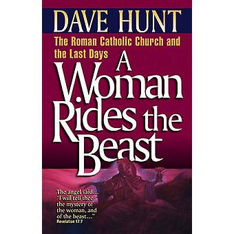 A Woman Rides the Beast - Roman Catholic Church and the Last Days by D