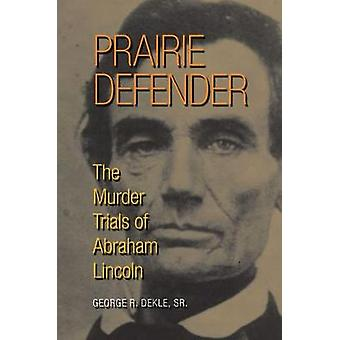 Prairie Defender - The Murder Trials of Abraham Lincoln by George R. D