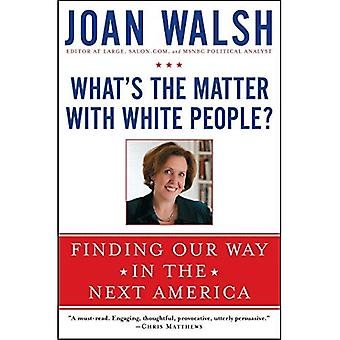 What's the Matter with White People?: Finding Our Way in the Next America