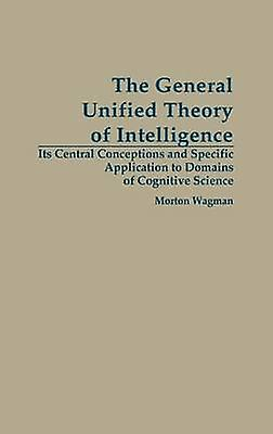 The General Unified Theory of Intelligence Its Central Conceptions and Specific Application to Domains of Cognitive Science by Waghomme & Morton