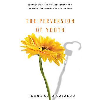De verwording van jeugd Controversies in de beoordeling en behandeling van jeugdige zedendelinquenten door DiCataldo & Frank C.