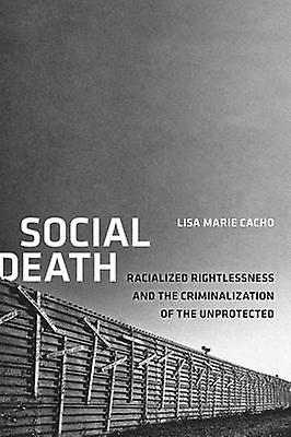 Social Death Racialized Rightlessness and the Criminalization of the Unprougeected by Cacho & Lisa