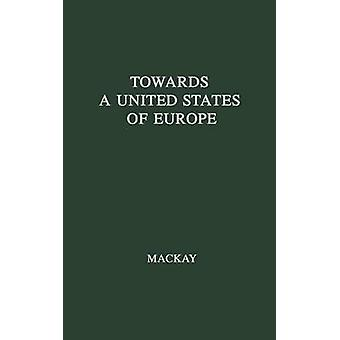Towards a United States of Europe An Analysis of Britains Role in European Union by MacKay & R. W. G.