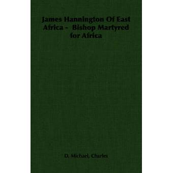 James Hannington of East Africa  Bishop Martyred for Africa by Michael & Charles D.