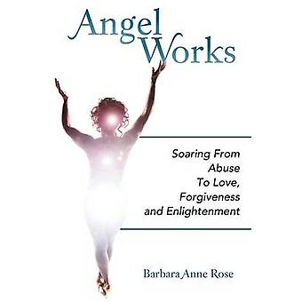 Angel Works Soaring from Abuse to Love Forgiveness and Enlightenment by Rose & Barbara Anne
