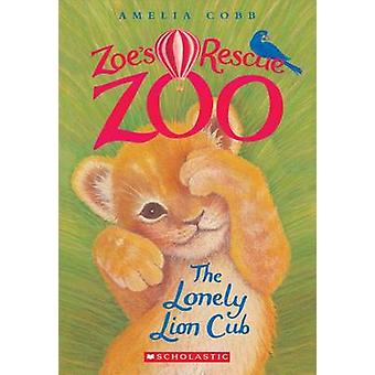 The Lonely Lion Cub (Zoe's Rescue Zoo #1) by Amelia Cobb - 9780545842