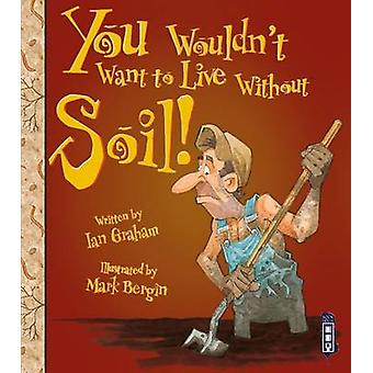 You Wouldn't Want to Live Without Soil! (Illustrated edition) by Ian