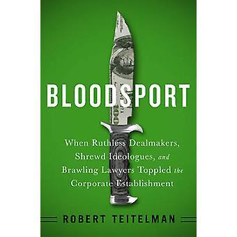 Bloodsport - When Ruthless Dealmakers - Shrewd Ideologues - and Brawli