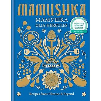 Mamushka - Recipes from Ukraine & Beyond by Olia Hercules - 9781784720