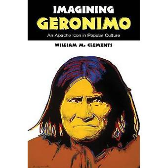 Imagining Geronimo - An Apache Icon in Popular Culture by William M. C