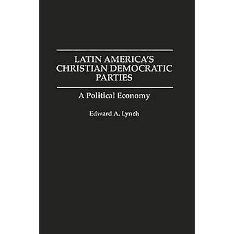 Latin Americas Christian Democratic Parties A Political Economy by Lynch & Edward A.