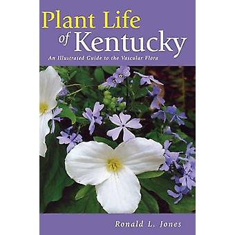 Plant Life of Kentucky An Illustrated Guide to the Vascular Flora by Jones & Ronald L.