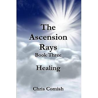 The Ascension Rays Book Three Healing by Comish & Chris