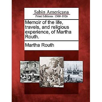 Memoir of the life travels and religious experience of Martha Routh. by Routh & Martha