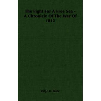 The Fight For A Free Sea  A Chronicle Of The War Of 1812 by Paine & Ralph D.
