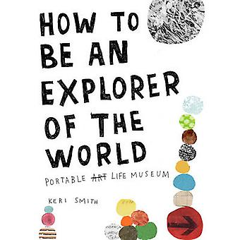 How to be an Explorer of the World - Portable Life Museum by Keri Smit