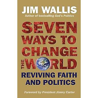 Seven Ways to Change the World - Reviving Faith and Politics by Jim Wa