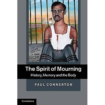 The Spirit of Mourning - History - Memory and the Body by Paul Connert