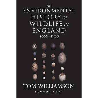 An Environmental History of Wildlife in England 1650  1950 by Williamson & Tom