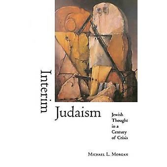 Interim Judaism - Jewish Thought in a Century of Crisis by Michael L.