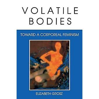 Volatile Bodies Toward a Corporeal Feminism by Grosz & Elizabeth