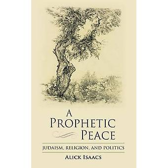 A Prophetic Peace Judaism Religion and Politics by Isaacs & Alick