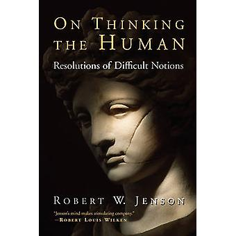 On Thinking the Human Resolutions of Difficult Notions by Jenson & Robert W.