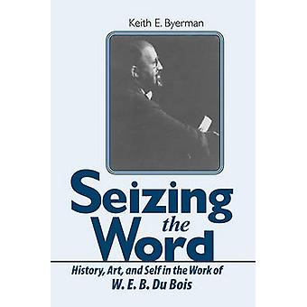 Seizing the Word History Art and Self in the Work of W. E. B. Du Bois by Byerman & Keith E.